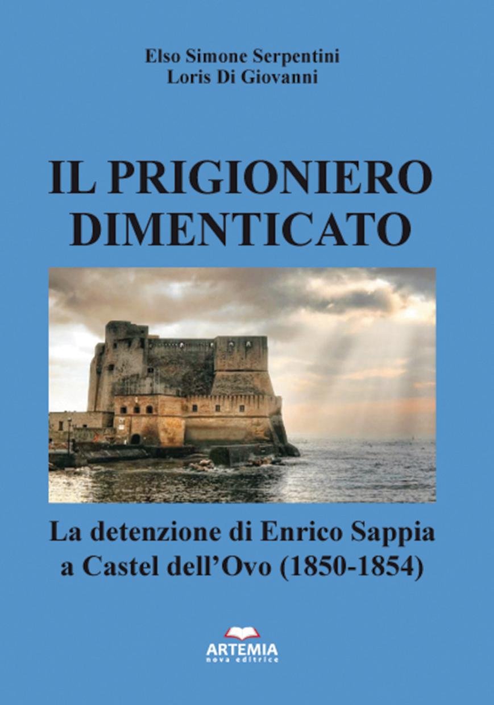 """Elso Simone Serpentini e Loris Di Giovanni, """"Il Prigioniero dimenticato"""". La prigionia di Enrico Sappia a Castel dell'Ovo di Napoli (Artemia Nova Editrice, 2021)"""